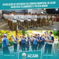 DEVOLUÇÃO DE RECURSOS DA CÂMARA MUNICIPAL DE ACARI BENEFICIA FILARMÔNICA E POLÍCIA MIRIM